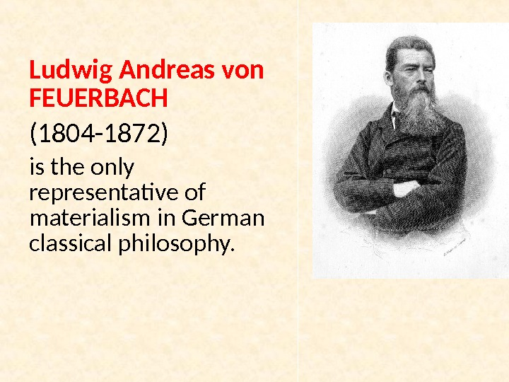 Ludwig Andreas von FEUERBACH  (1804 -1872) is the only representative of materialism in German classical