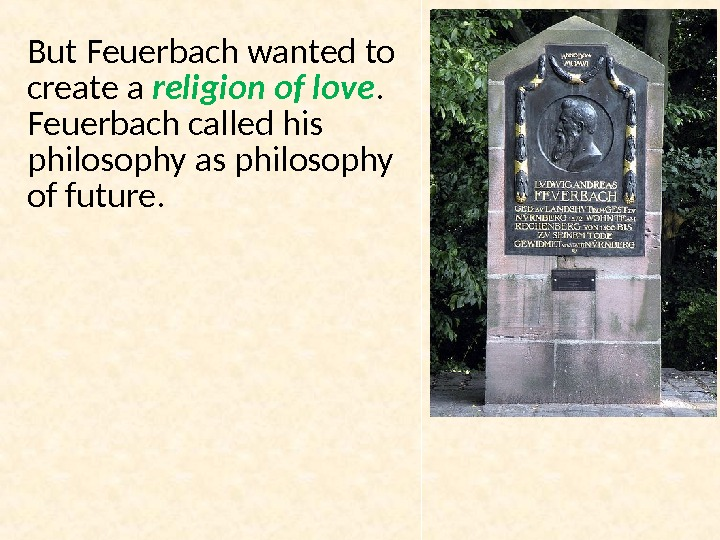 But Feuerbach wanted to create a religion of love.  Feuerbach called his philosophy as philosophy