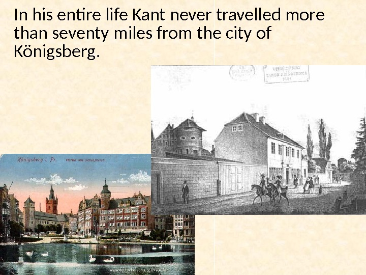 In his entire life Kant never travelled more than seventy miles from the city of Königsberg.