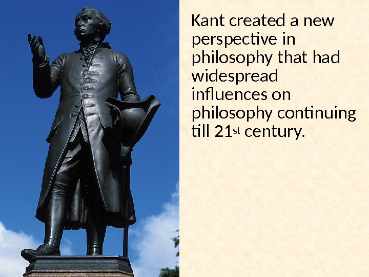 Kant created a new perspective in philosophy that had widespread influences on philosophy continuing till 21