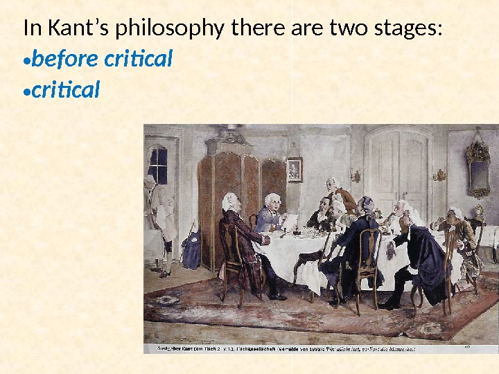 In Kant's philosophy there are two stages:  • before critical • critical
