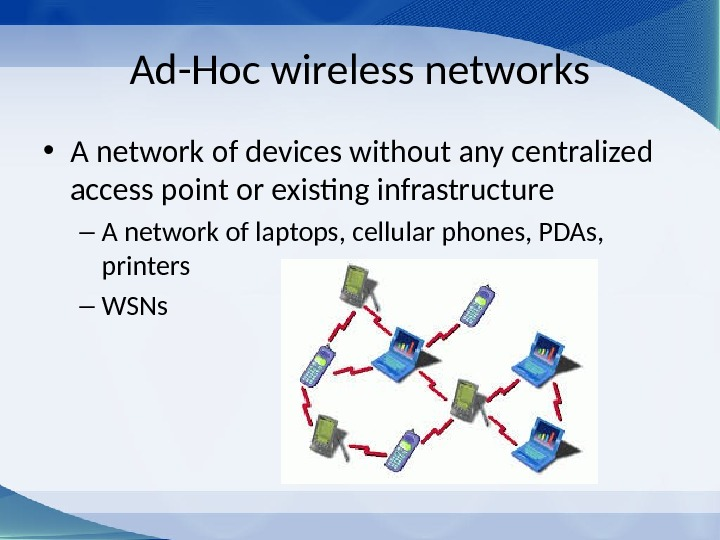 Ad-Hoc wireless networks • A network of devices without any centralized access point or existing infrastructure
