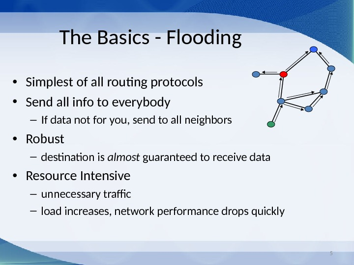5 The Basics - Flooding • Simplest of all routing protocols • Send all info to