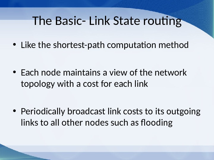 The Basic- Link State routing • Like the shortest-path computation method • Each node maintains a