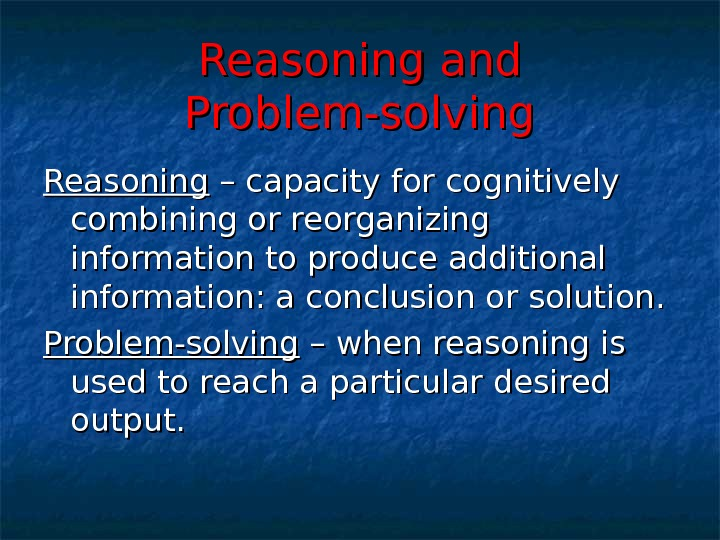 Reasoning and Problem-solving Reasoning – capacity for cognitively combining or reorganizing information to produce additional information: