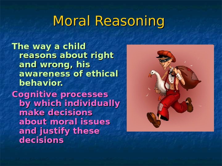 Moral Reasoning  The way a child reasons about right and wrong, his awareness of ethical