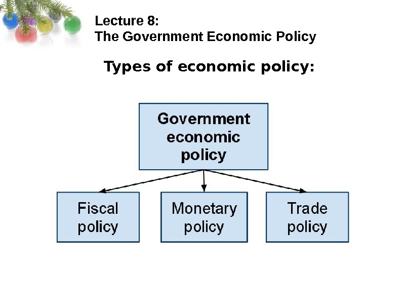Lecture 8:  The Government Economic Policy Types of economic policy: