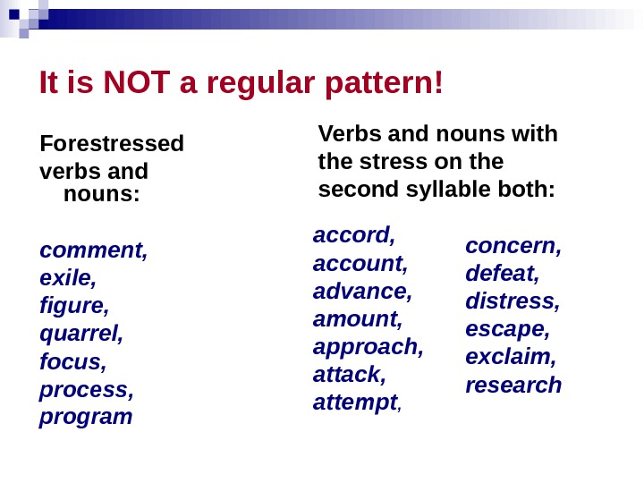 It is NOT a regular pattern! Forestressed verbs and nouns:  comment,  exile,  figure,