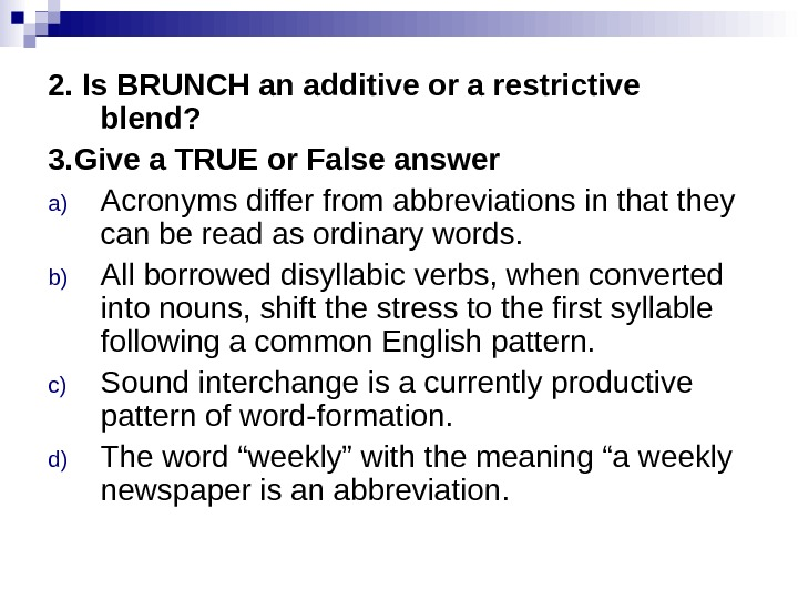 2. Is BRUNCH an additive or a restrictive blend? 3. Give a TRUE or False answer