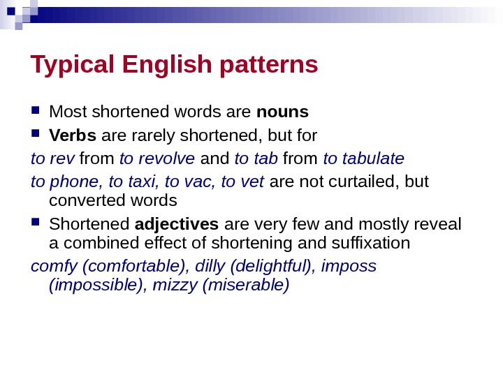 Typical English patterns Most shortened words are nouns  Verbs are rarely shortened, but for