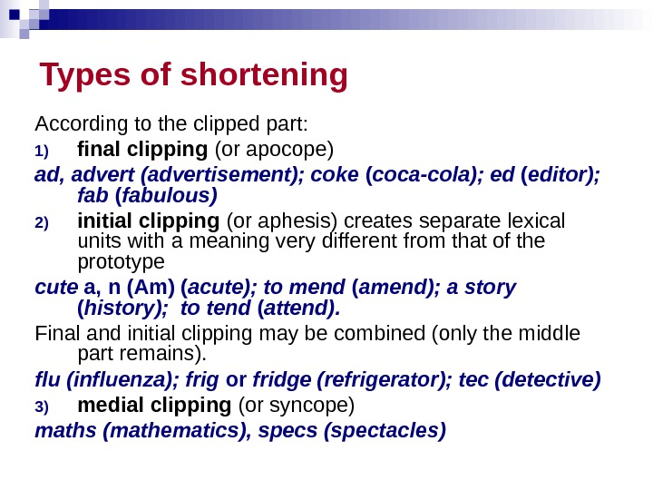 Types of shortening According to the clipped part:  1) final clipping (or apocope) ad, advert