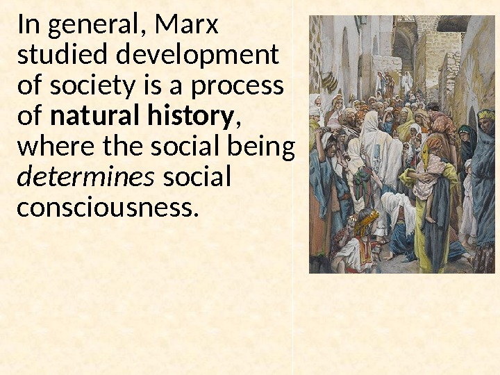 In general, Marx studied development of society is a process of natural history ,  where