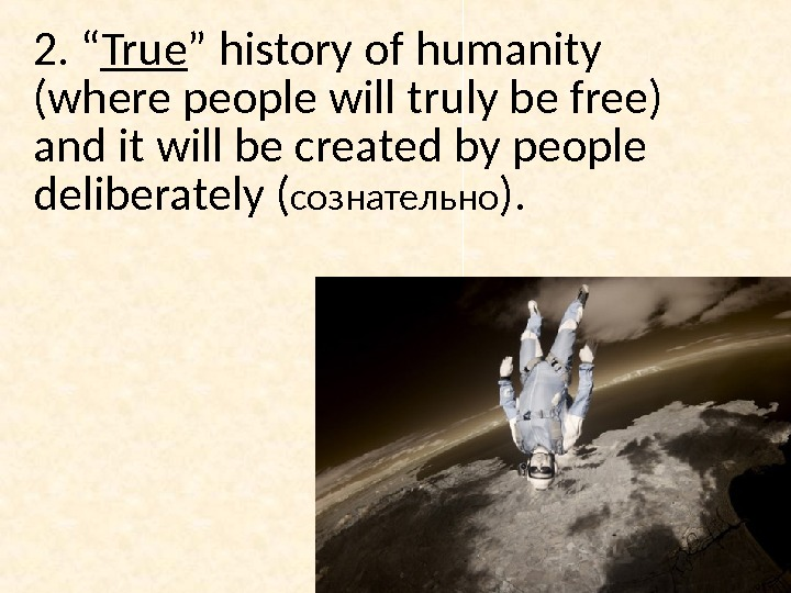 "2. "" True "" history of humanity (where people will truly be free) and it will"