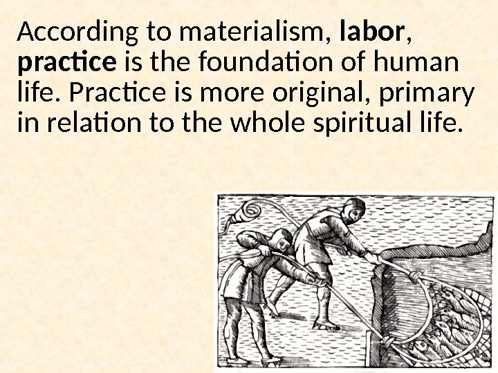 According to materialism,  labor ,  practice is the foundation of human life. Practice is