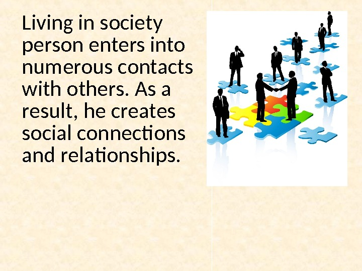 Living in society person enters into numerous contacts with others. As a result, he creates social