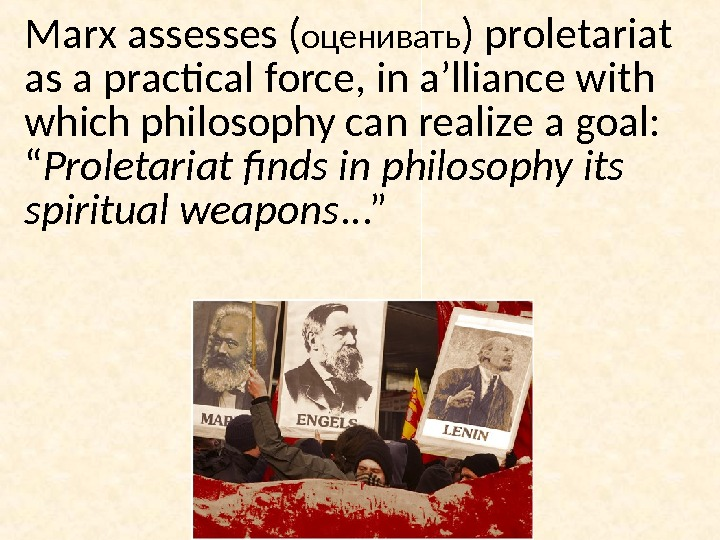 Marx assesses ( оценивать ) proletariat as a practical force, in a'lliance with which philosophy can