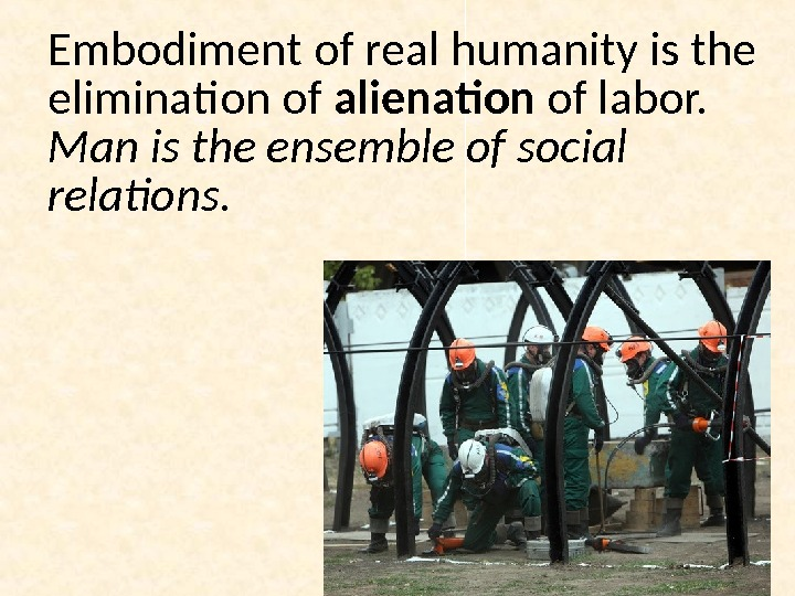 Embodiment of real humanity is the elimination of alienation of labor.  Man is the ensemble