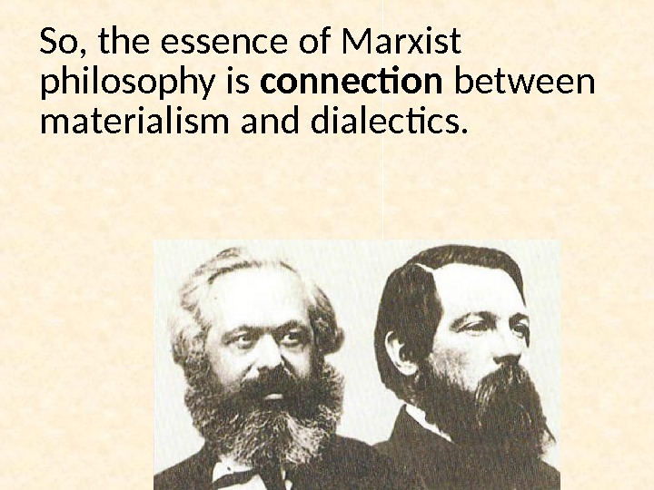 So, the essence of Marxist philosophy is connection between materialism and dialectics.