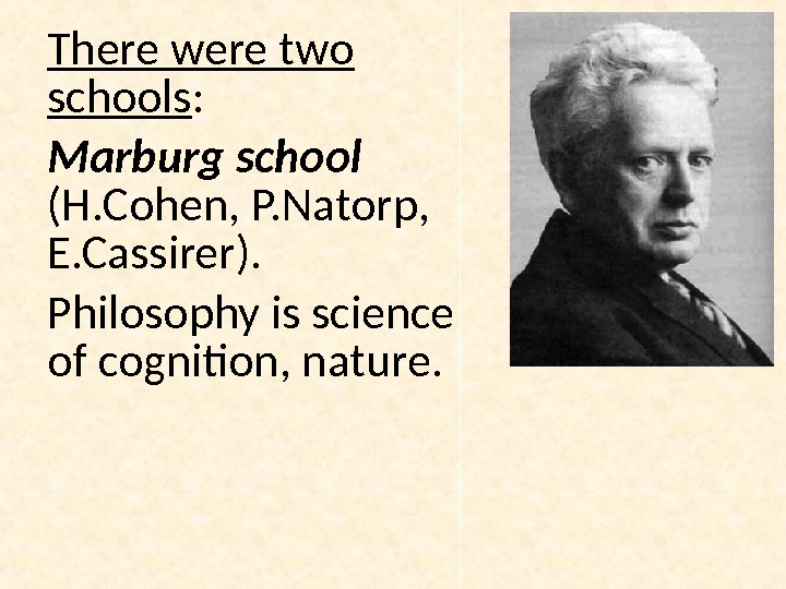 There were two schools : Marburg school (H. Cohen, P. Natorp,  E. Cassirer). Philosophy is