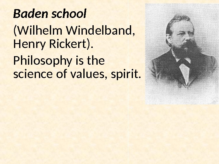 Baden school (Wilhelm Windelband ,  Henry Rickert). Philosophy is the science of values, spirit.