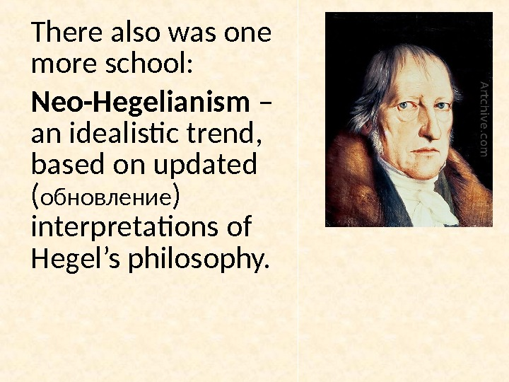 There also was one more school:  Neo-Hegelianism – an idealistic trend,  based on updated
