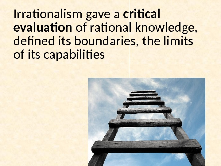 Irrationalism gave a critical evaluation of rational knowledge,  defined its boundaries, the limits of its