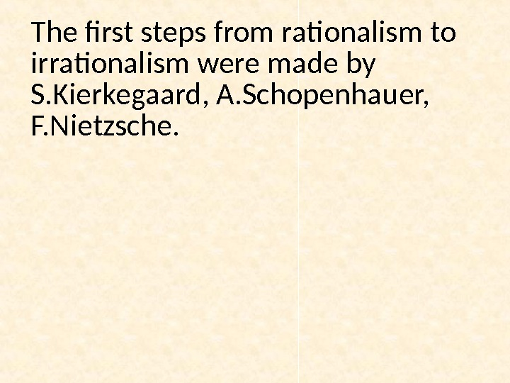 The first steps from rationalism to irrationalism were made by S. Kierkegaard, A. Schopenhauer,  F.