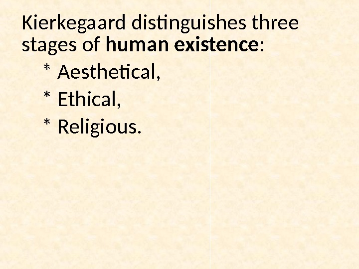 Kierkegaard distinguishes three stages of human existence :  * Aesthetical,  * Ethical,  *