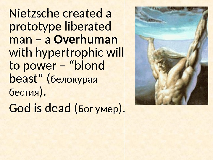 Nietzsche created a prototype liberated man – a Overhuman  with hypertrophic will to power –