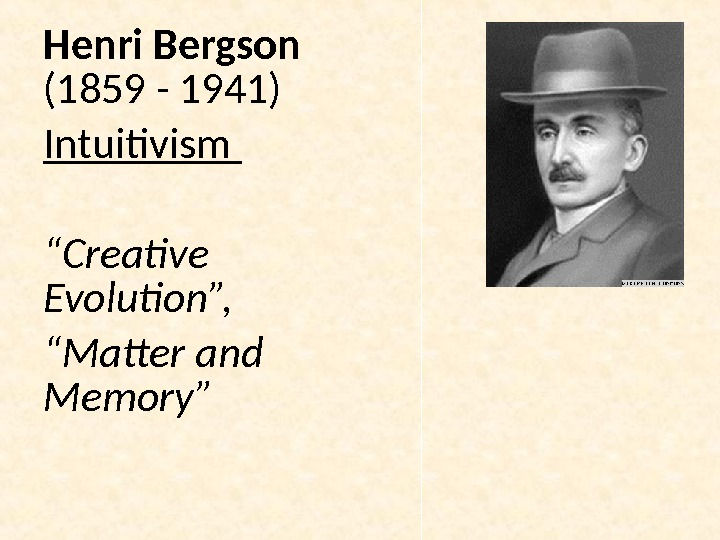 "Henri Bergson (1859 - 1941) Intuitivism "" Creative Evolution "", "" Matter and Memory"""