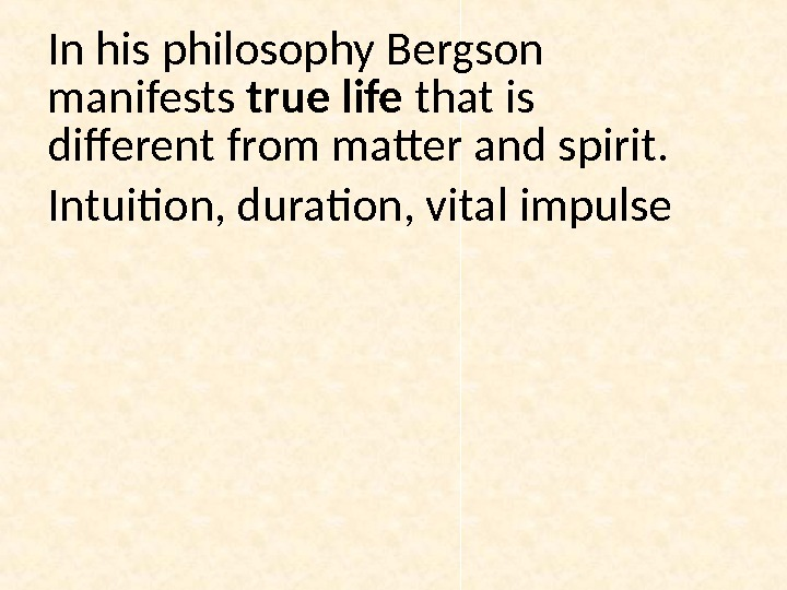 In his philosophy Bergson manifests true life that is different from matter and spirit. Intuition, duration,