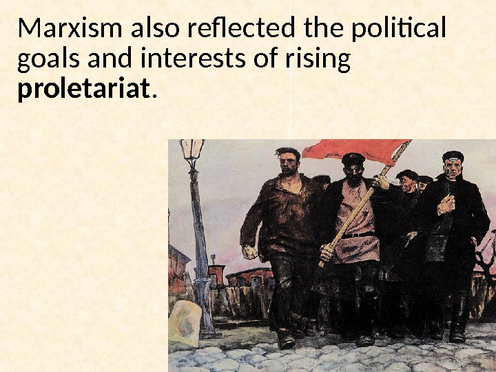 Marxism also reflected the political goals and interests of rising proletariat.