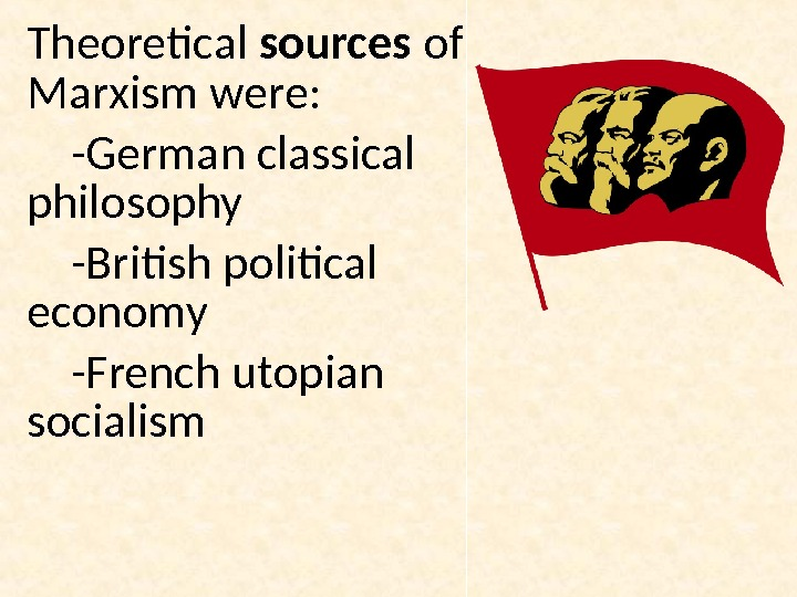 Theoretical sources of Marxism were:  -German classical philosophy -British political economy -French utopian socialism