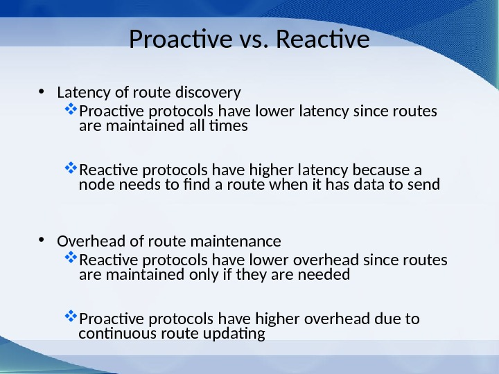 Proactive vs. Reactive • Latency of route discovery Proactive protocols have lower latency since routes are
