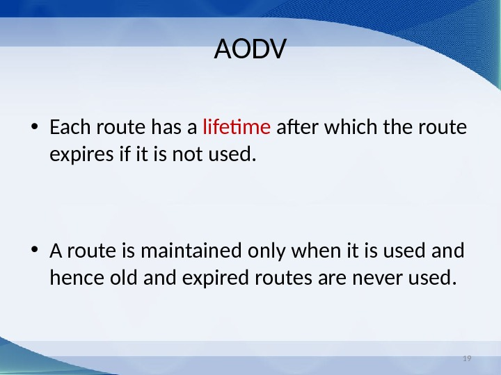 19 AODV • Each route has a lifetime after which the route expires if it is