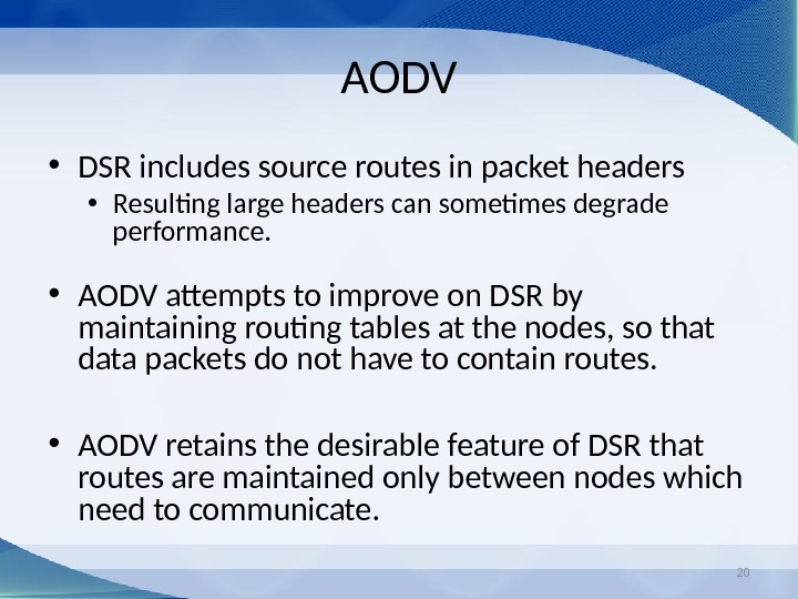 20 AODV • DSR includes source routes in packet headers • Resulting large headers can sometimes