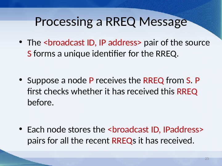 23 Processing a RREQ Message • The broadcast ID, IP address pair of the source S