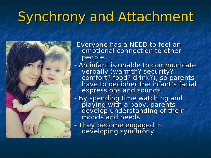 Synchrony and Attachment -Everyone has a NEED to feel an emotional connection to other people. -