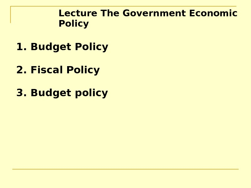 Lecture The Government Economic Policy  1. Budget Policy 2. Fiscal Policy 3. Budget