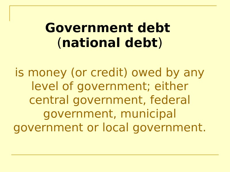 Government debt  ( national debt ) is money (or credit) owed by any