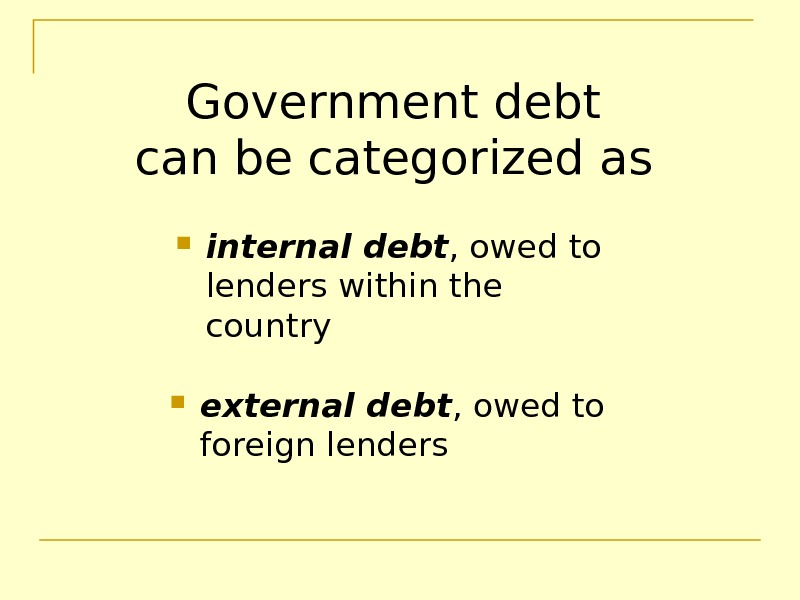 Government debt can be categorized as  internal debt , owed to lenders within