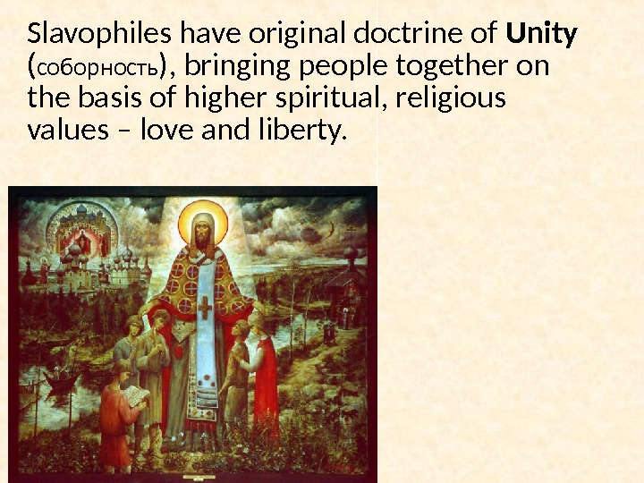 Slavophiles have original doctrine of Unity  ( соборность ), bringing people together on the basis