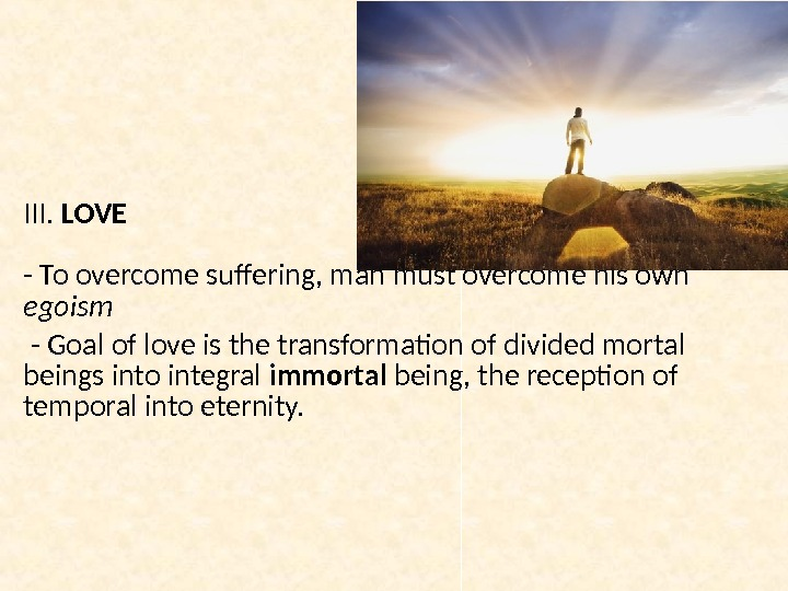 III.  LOVE  - To overcome suffering, man must overcome his own egoism  -