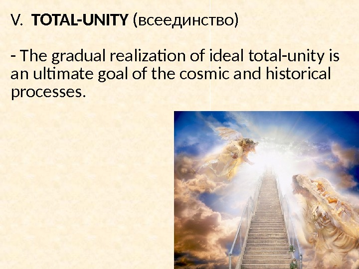 V.  TOTAL-UNITY  (всеединство)  - The gradual realization of ideal total-unity is an ultimate
