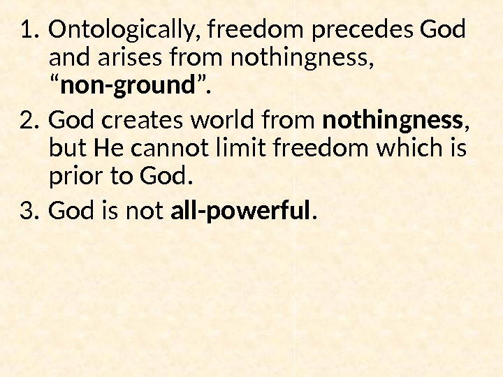 "1. Ontologically, freedom precedes God and arises from nothingness,  "" non-ground "".  2. God"