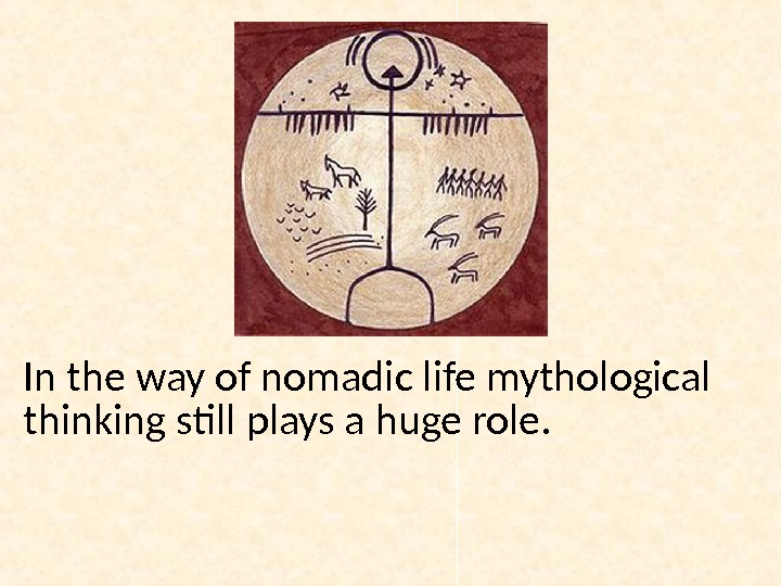 In the way of nomadic life mythological thinking still plays a huge role.