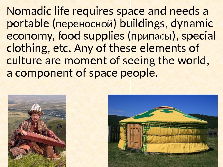 Nomadic life requires space and needs a portable ( переносной ) buildings, dynamic economy, food supplies