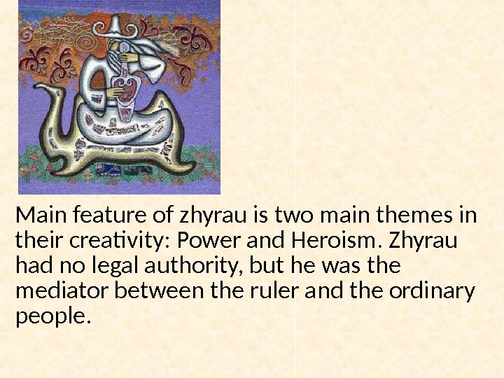 Main feature of zhyrau is two main themes in their creativity: Power and Heroism. Zhyrau had
