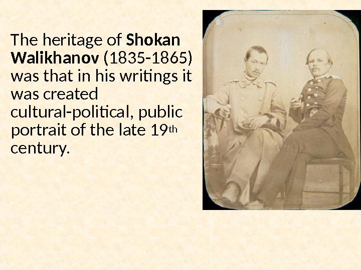 The heritage of Shokan Walikhanov (1835 -1865) was that in his writings it was created cultural-political,