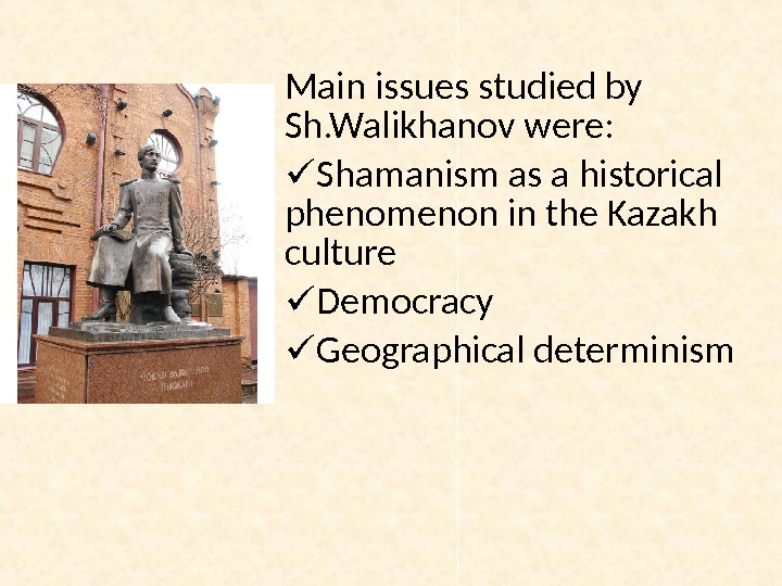 Main issues studied by Sh. Walikhanov were:  Shamanism as a historical phenomenon in the Kazakh